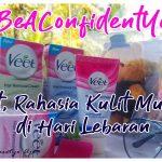#BeAConfidentYou, Veet Hair Removal Cream  Rahasia Kulit Mulus di Hari Lebaran